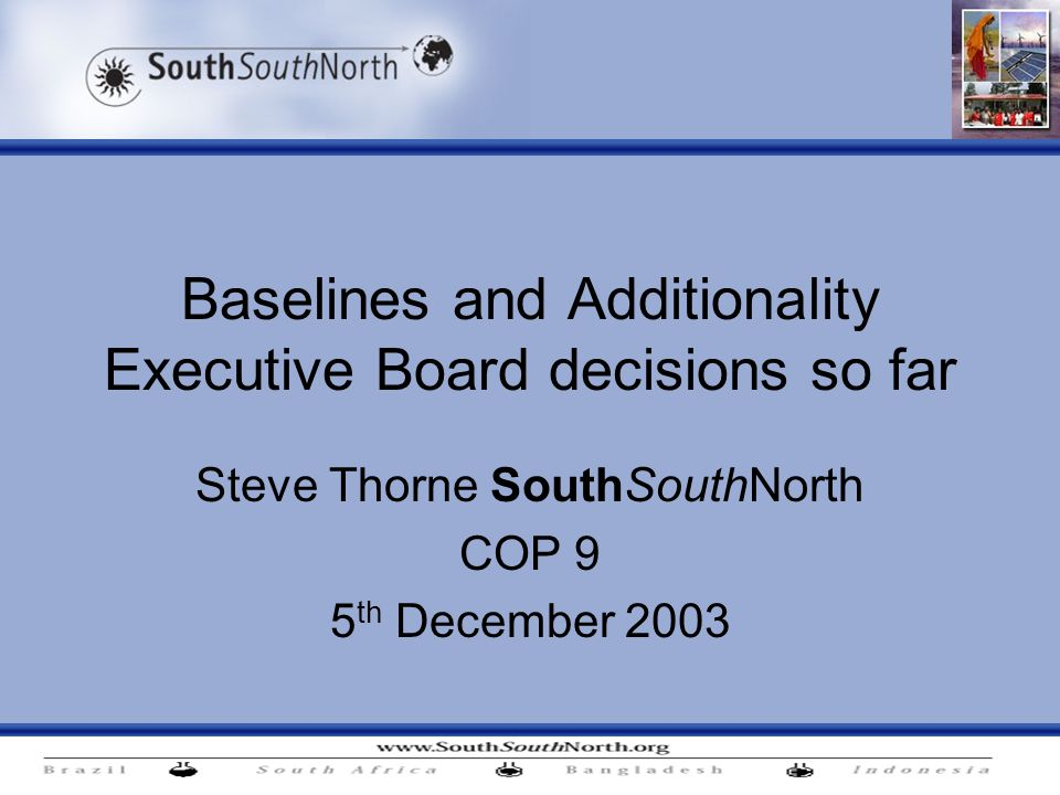 Baselines and Additionality Executive Board decisions so far Steve Thorne SouthSouthNorth COP 9 5 th December 2003