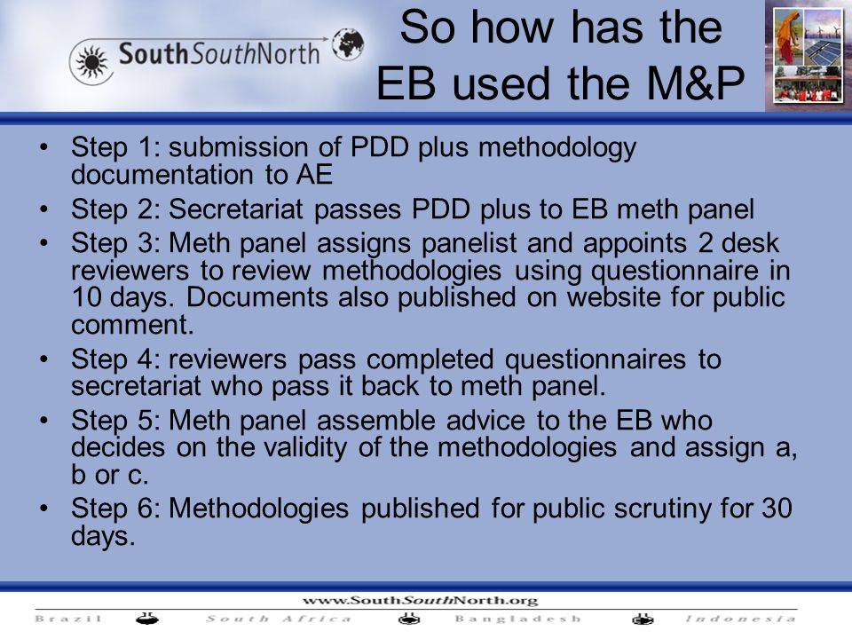 So how has the EB used the M&P Step 1: submission of PDD plus methodology documentation to AE Step 2: Secretariat passes PDD plus to EB meth panel Step 3: Meth panel assigns panelist and appoints 2 desk reviewers to review methodologies using questionnaire in 10 days.