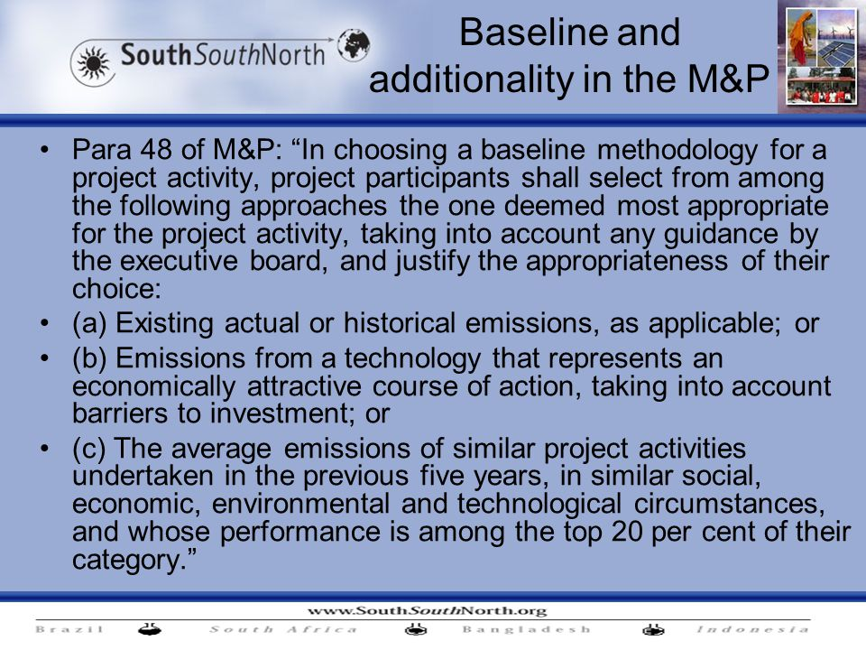 Baseline and additionality in the M&P Para 48 of M&P: In choosing a baseline methodology for a project activity, project participants shall select from among the following approaches the one deemed most appropriate for the project activity, taking into account any guidance by the executive board, and justify the appropriateness of their choice: (a) Existing actual or historical emissions, as applicable; or (b) Emissions from a technology that represents an economically attractive course of action, taking into account barriers to investment; or (c) The average emissions of similar project activities undertaken in the previous five years, in similar social, economic, environmental and technological circumstances, and whose performance is among the top 20 per cent of their category.
