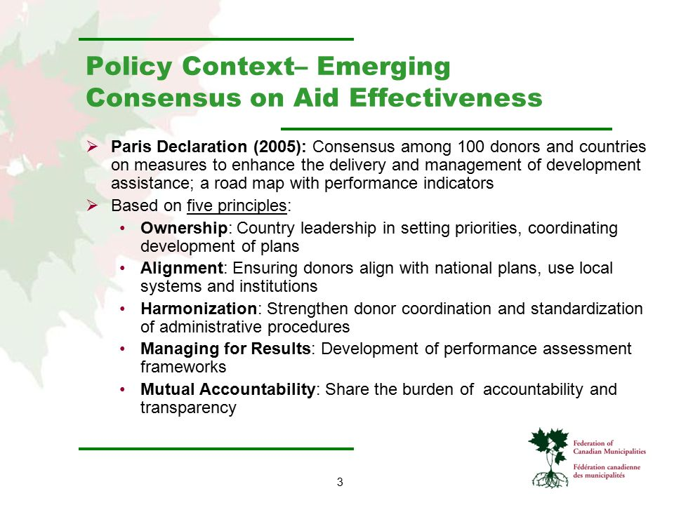 3 Policy Context– Emerging Consensus on Aid Effectiveness  Paris Declaration (2005): Consensus among 100 donors and countries on measures to enhance the delivery and management of development assistance; a road map with performance indicators  Based on five principles: Ownership: Country leadership in setting priorities, coordinating development of plans Alignment: Ensuring donors align with national plans, use local systems and institutions Harmonization: Strengthen donor coordination and standardization of administrative procedures Managing for Results: Development of performance assessment frameworks Mutual Accountability: Share the burden of accountability and transparency