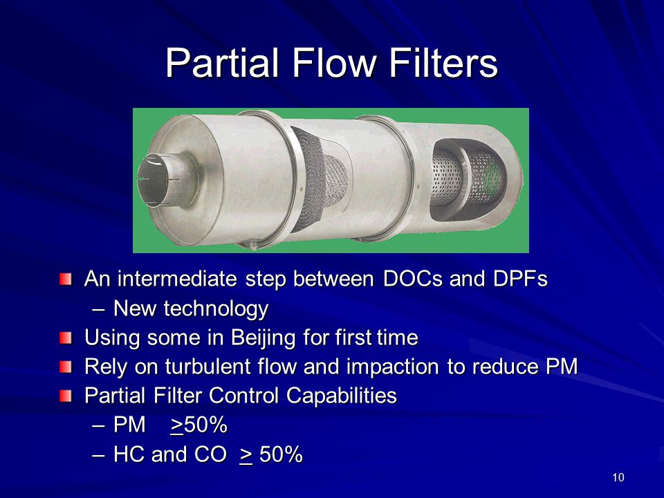 10 Partial Flow Filters An intermediate step between DOCs and DPFs –New technology Using some in Beijing for first time Rely on turbulent flow and impaction to reduce PM Partial Filter Control Capabilities –PM >50% –HC and CO > 50%