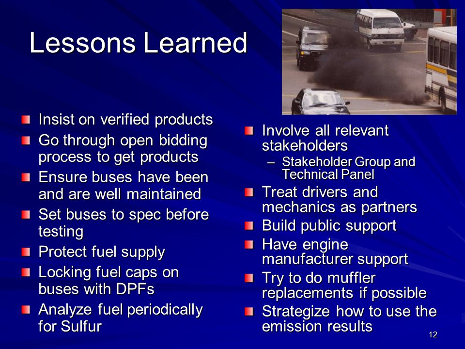 12 Lessons Learned Insist on verified products Go through open bidding process to get products Ensure buses have been and are well maintained Set buses to spec before testing Protect fuel supply Locking fuel caps on buses with DPFs Analyze fuel periodically for Sulfur Involve all relevant stakeholders –Stakeholder Group and Technical Panel Treat drivers and mechanics as partners Build public support Have engine manufacturer support Try to do muffler replacements if possible Strategize how to use the emission results