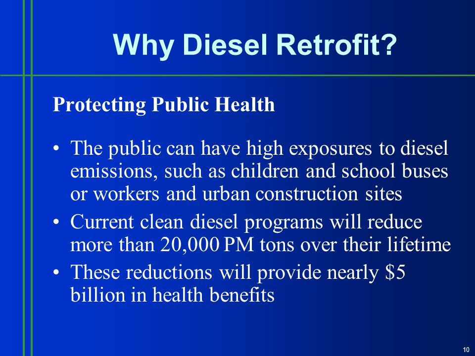 Protecting Public Health The public can have high exposures to diesel emissions, such as children and school buses or workers and urban construction sites Current clean diesel programs will reduce more than 20,000 PM tons over their lifetime These reductions will provide nearly $5 billion in health benefits 10 Why Diesel Retrofit