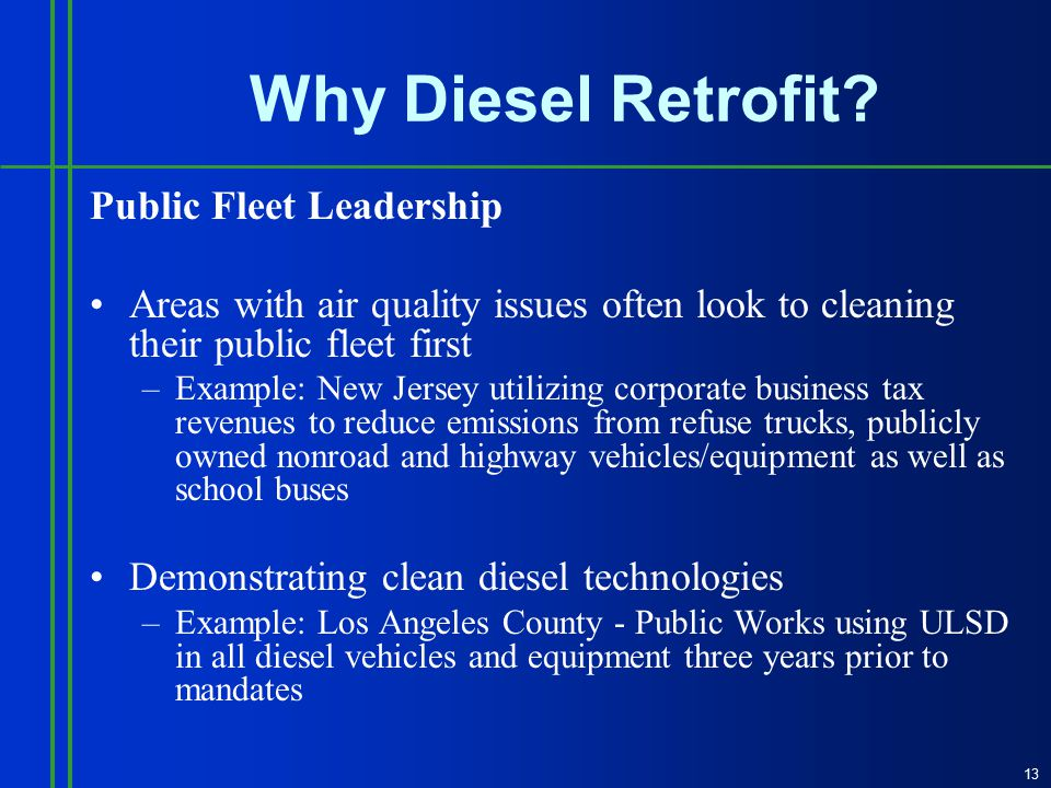 Public Fleet Leadership Areas with air quality issues often look to cleaning their public fleet first –Example: New Jersey utilizing corporate business tax revenues to reduce emissions from refuse trucks, publicly owned nonroad and highway vehicles/equipment as well as school buses Demonstrating clean diesel technologies –Example: Los Angeles County - Public Works using ULSD in all diesel vehicles and equipment three years prior to mandates 13 Why Diesel Retrofit