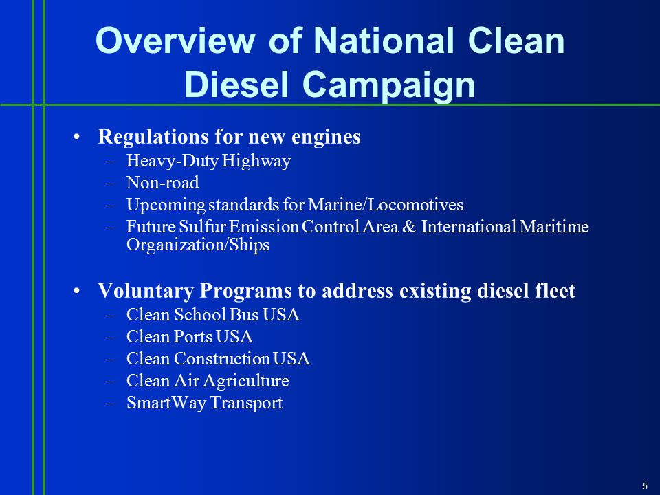 5 Overview of National Clean Diesel Campaign Regulations for new engines –Heavy-Duty Highway –Non-road –Upcoming standards for Marine/Locomotives –Future Sulfur Emission Control Area & International Maritime Organization/Ships Voluntary Programs to address existing diesel fleet –Clean School Bus USA –Clean Ports USA –Clean Construction USA –Clean Air Agriculture –SmartWay Transport
