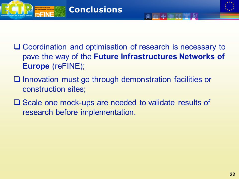 Conclusions 22  Coordination and optimisation of research is necessary to pave the way of the Future Infrastructures Networks of Europe (reFINE);  Innovation must go through demonstration facilities or construction sites;  Scale one mock-ups are needed to validate results of research before implementation.