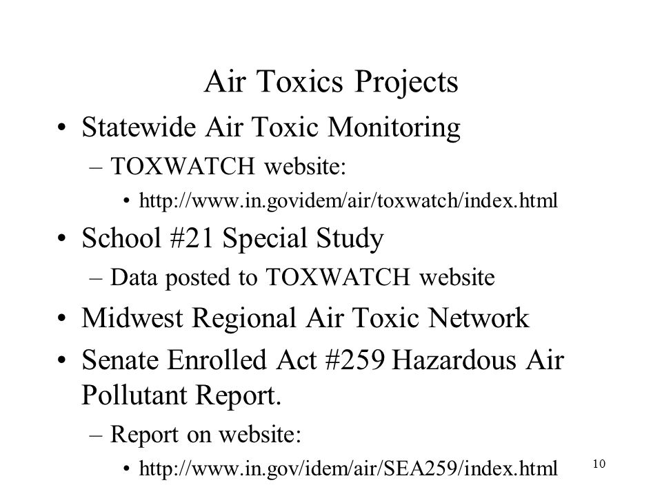 10 Air Toxics Projects Statewide Air Toxic Monitoring –TOXWATCH website:   School #21 Special Study –Data posted to TOXWATCH website Midwest Regional Air Toxic Network Senate Enrolled Act #259 Hazardous Air Pollutant Report.