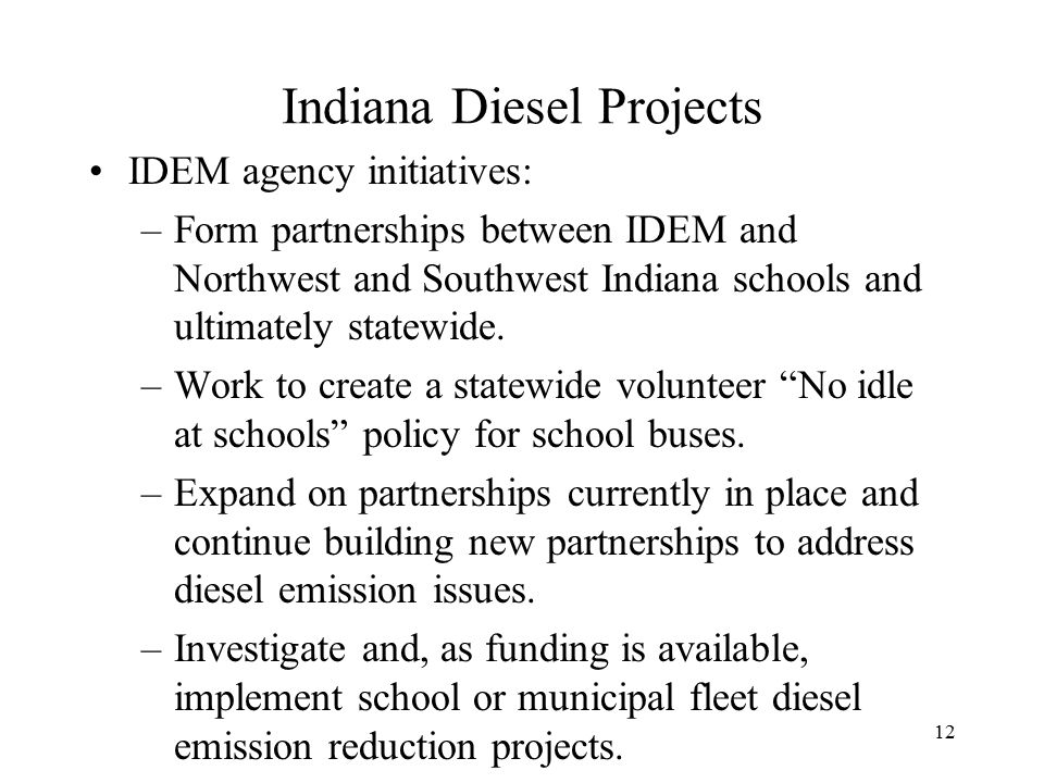 12 Indiana Diesel Projects IDEM agency initiatives: –Form partnerships between IDEM and Northwest and Southwest Indiana schools and ultimately statewide.