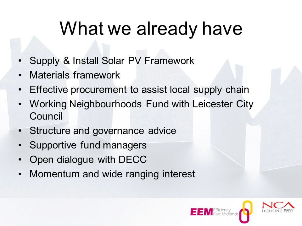 What we already have Supply & Install Solar PV Framework Materials framework Effective procurement to assist local supply chain Working Neighbourhoods Fund with Leicester City Council Structure and governance advice Supportive fund managers Open dialogue with DECC Momentum and wide ranging interest