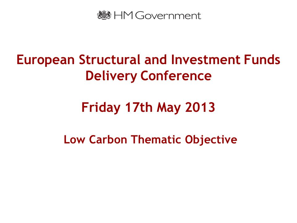European Structural and Investment Funds Delivery Conference Friday 17th May 2013 Low Carbon Thematic Objective