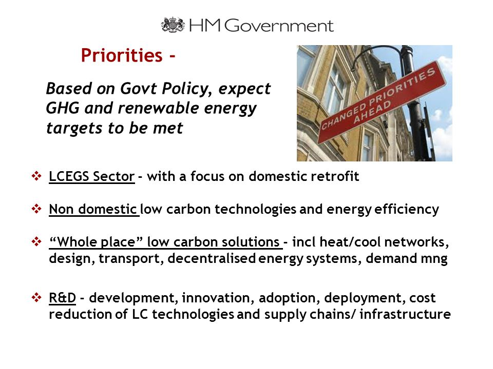 Priorities -  LCEGS Sector - with a focus on domestic retrofit  Non domestic low carbon technologies and energy efficiency  Whole place low carbon solutions - incl heat/cool networks, design, transport, decentralised energy systems, demand mng  R&D - development, innovation, adoption, deployment, cost reduction of LC technologies and supply chains/ infrastructure Based on Govt Policy, expect GHG and renewable energy targets to be met