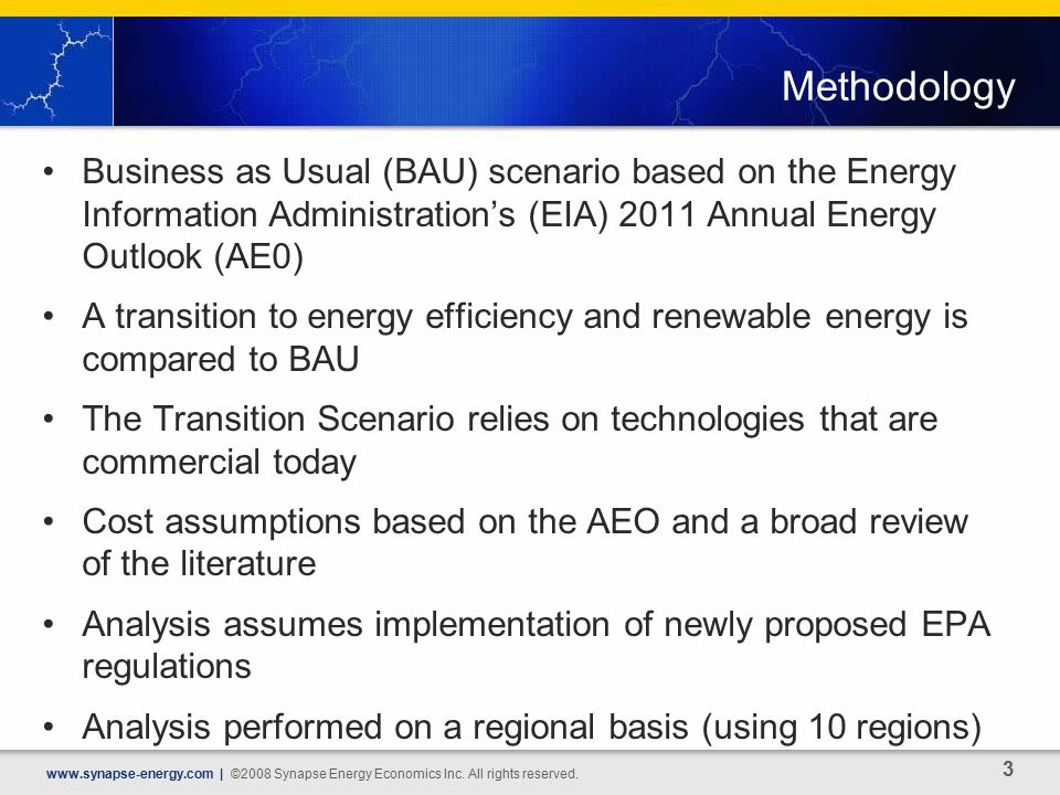 Methodology Business as Usual (BAU) scenario based on the Energy Information Administration's (EIA) 2011 Annual Energy Outlook (AE0) A transition to energy efficiency and renewable energy is compared to BAU The Transition Scenario relies on technologies that are commercial today Cost assumptions based on the AEO and a broad review of the literature Analysis assumes implementation of newly proposed EPA regulations Analysis performed on a regional basis (using 10 regions)   | ©2008 Synapse Energy Economics Inc.