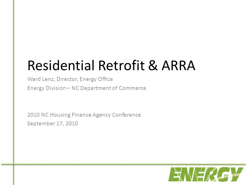 Residential Retrofit & ARRA Ward Lenz, Director, Energy Office Energy Division – NC Department of Commerce 2010 NC Housing Finance Agency Conference September 17, 2010