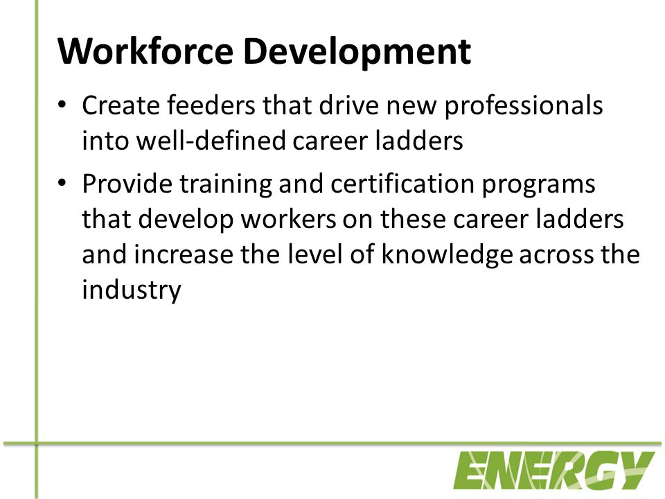 Workforce Development Create feeders that drive new professionals into well-defined career ladders Provide training and certification programs that develop workers on these career ladders and increase the level of knowledge across the industry