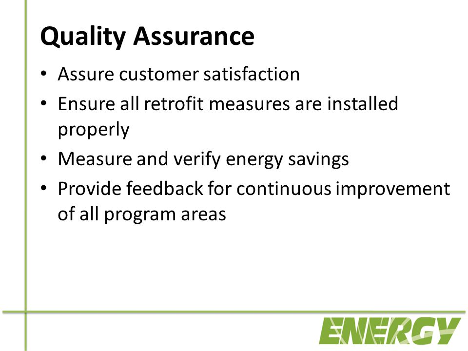 Quality Assurance Assure customer satisfaction Ensure all retrofit measures are installed properly Measure and verify energy savings Provide feedback for continuous improvement of all program areas