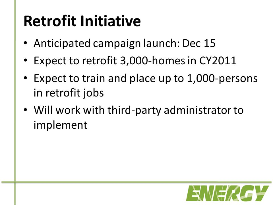 Retrofit Initiative Anticipated campaign launch: Dec 15 Expect to retrofit 3,000-homes in CY2011 Expect to train and place up to 1,000-persons in retrofit jobs Will work with third-party administrator to implement