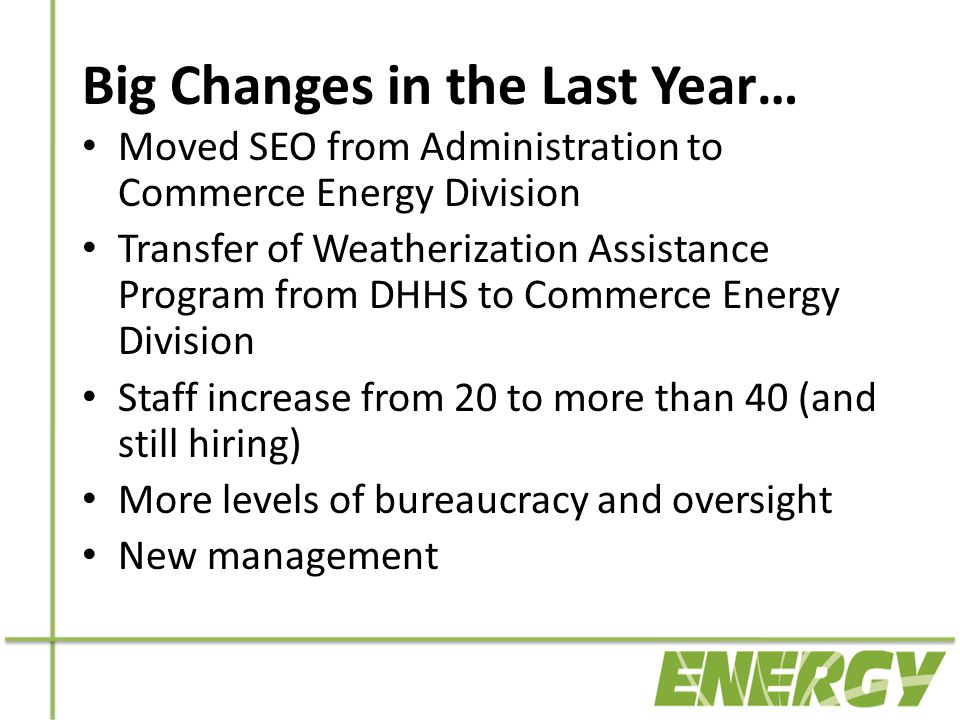 Big Changes in the Last Year… Moved SEO from Administration to Commerce Energy Division Transfer of Weatherization Assistance Program from DHHS to Commerce Energy Division Staff increase from 20 to more than 40 (and still hiring) More levels of bureaucracy and oversight New management
