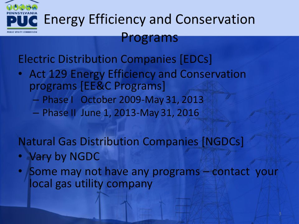 Energy Efficiency and Conservation Programs Electric Distribution Companies [EDCs] Act 129 Energy Efficiency and Conservation programs [EE&C Programs] – Phase I October 2009-May 31, 2013 – Phase II June 1, 2013-May 31, 2016 Natural Gas Distribution Companies [NGDCs] Vary by NGDC Some may not have any programs – contact your local gas utility company 3