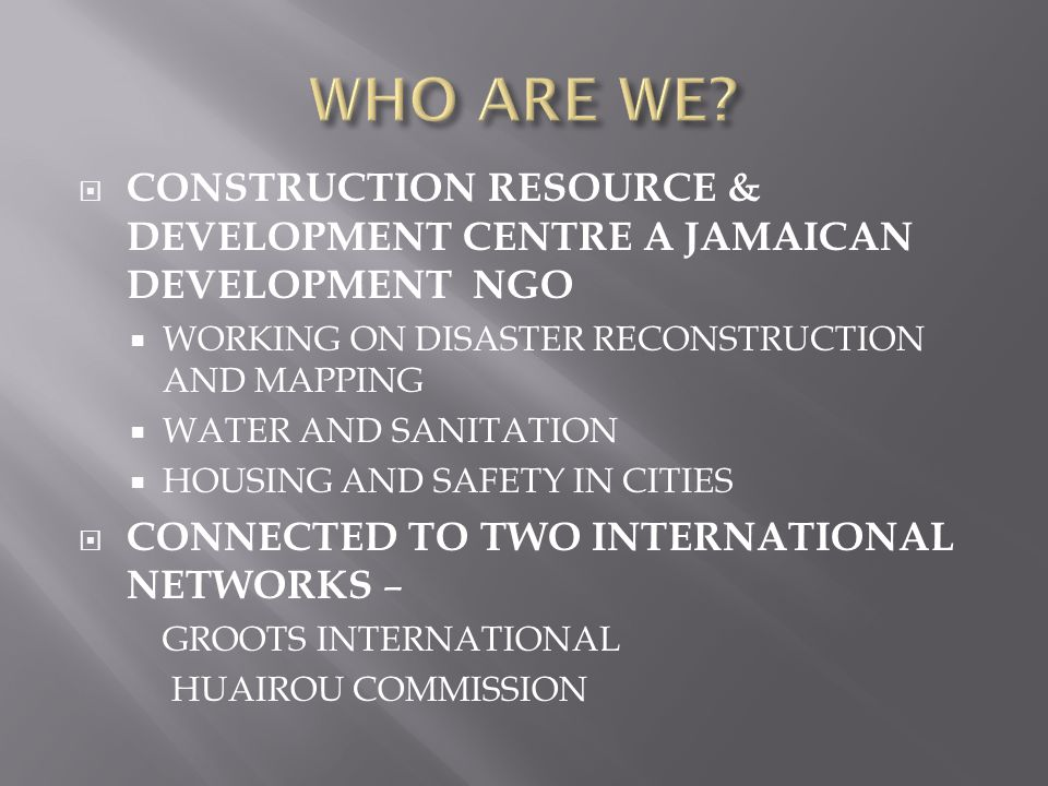  CONSTRUCTION RESOURCE & DEVELOPMENT CENTRE A JAMAICAN DEVELOPMENT NGO  WORKING ON DISASTER RECONSTRUCTION AND MAPPING  WATER AND SANITATION  HOUSING AND SAFETY IN CITIES  CONNECTED TO TWO INTERNATIONAL NETWORKS – GROOTS INTERNATIONAL HUAIROU COMMISSION