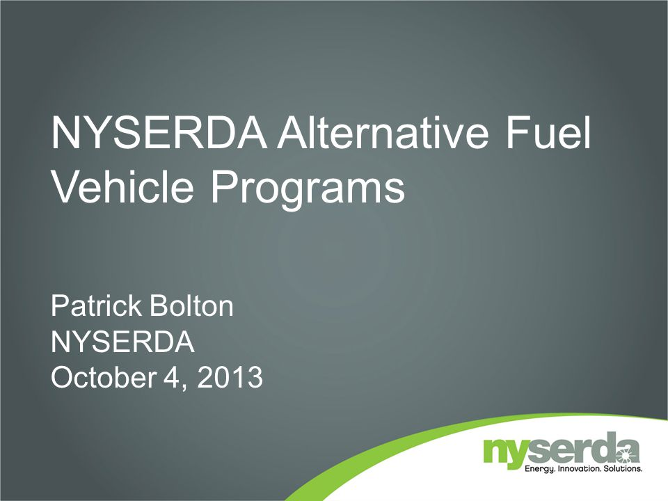 NYSERDA Alternative Fuel Vehicle Programs Patrick Bolton NYSERDA October 4, 2013