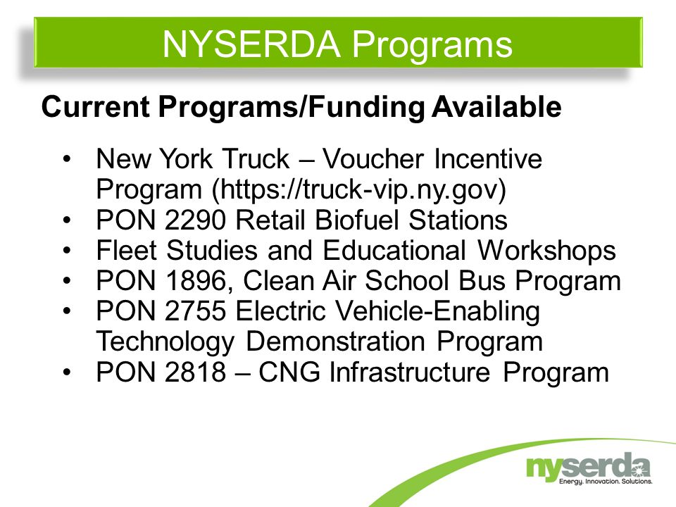 Current Programs/Funding Available New York Truck – Voucher Incentive Program (  PON 2290 Retail Biofuel Stations Fleet Studies and Educational Workshops PON 1896, Clean Air School Bus Program PON 2755 Electric Vehicle-Enabling Technology Demonstration Program PON 2818 – CNG Infrastructure Program NYSERDA Programs
