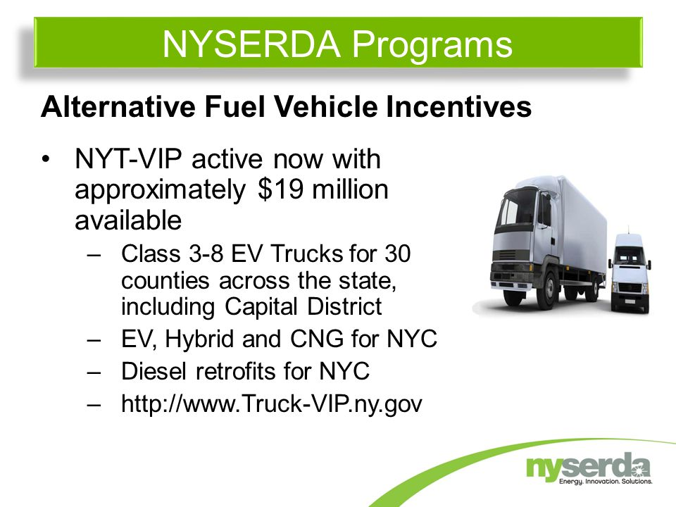 Alternative Fuel Vehicle Incentives NYT-VIP active now with approximately $19 million available –Class 3-8 EV Trucks for 30 counties across the state, including Capital District –EV, Hybrid and CNG for NYC –Diesel retrofits for NYC –  NYSERDA Programs