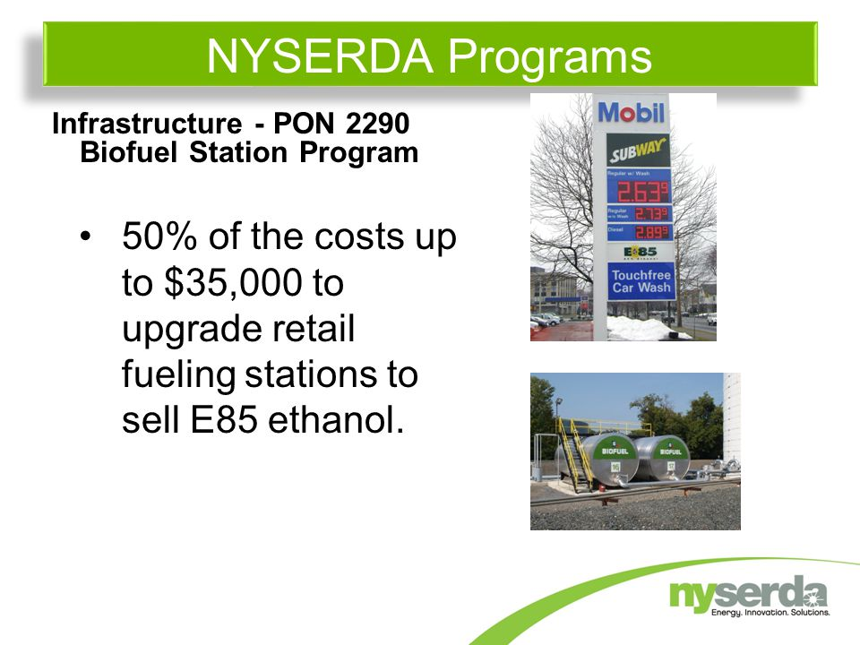 Infrastructure - PON 2290 Biofuel Station Program 50% of the costs up to $35,000 to upgrade retail fueling stations to sell E85 ethanol.
