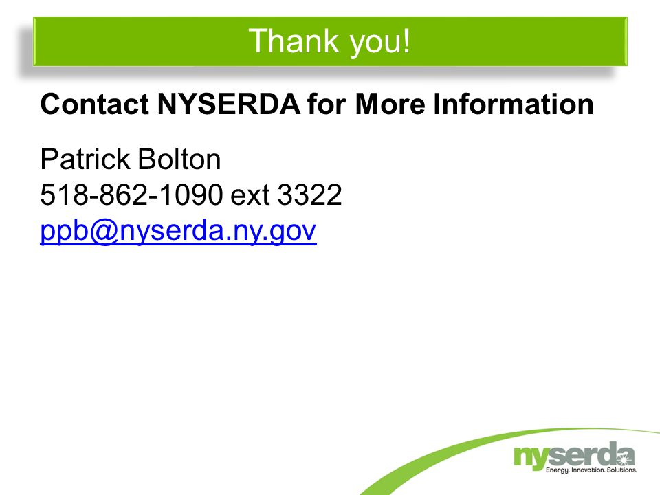 Contact NYSERDA for More Information Patrick Bolton ext 3322 Thank you!