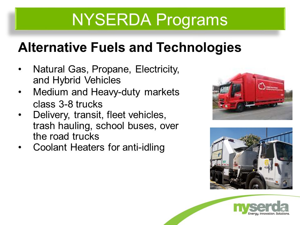 Alternative Fuels and Technologies Natural Gas, Propane, Electricity, and Hybrid Vehicles Medium and Heavy-duty markets class 3-8 trucks Delivery, transit, fleet vehicles, trash hauling, school buses, over the road trucks Coolant Heaters for anti-idling NYSERDA Programs
