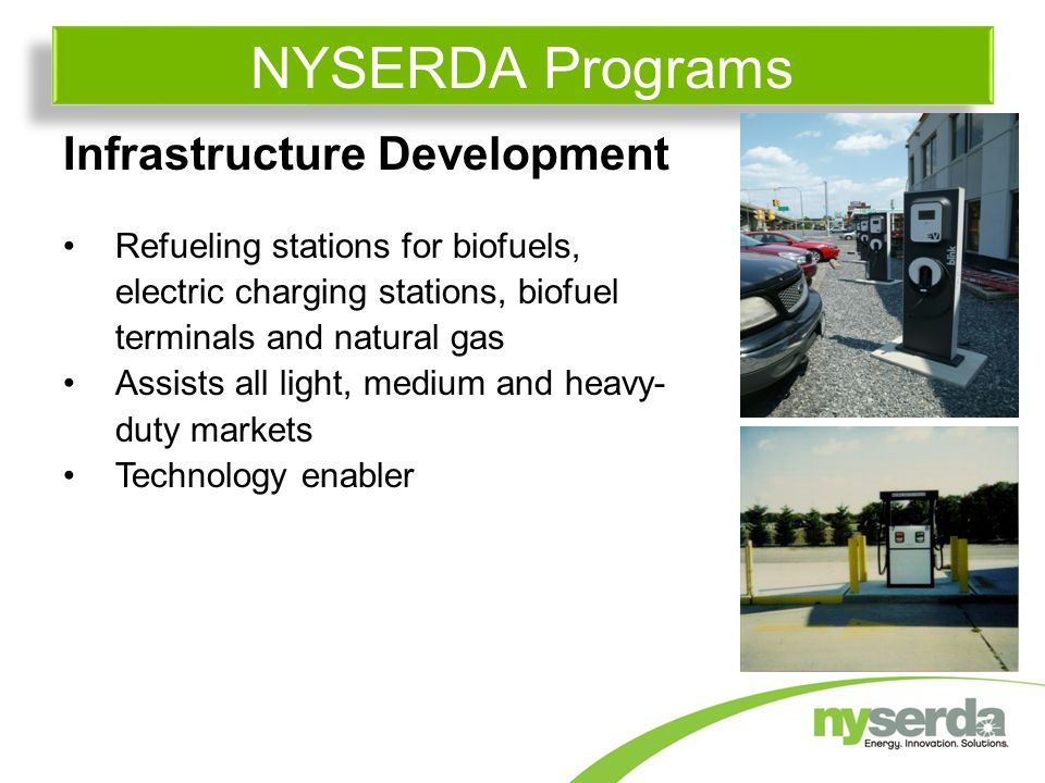 Infrastructure Development Refueling stations for biofuels, electric charging stations, biofuel terminals and natural gas Assists all light, medium and heavy- duty markets Technology enabler NYSERDA Programs
