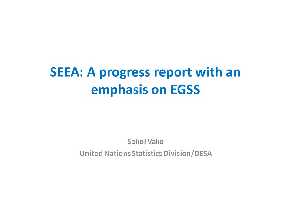 SEEA: A progress report with an emphasis on EGSS Sokol Vako United Nations Statistics Division/DESA