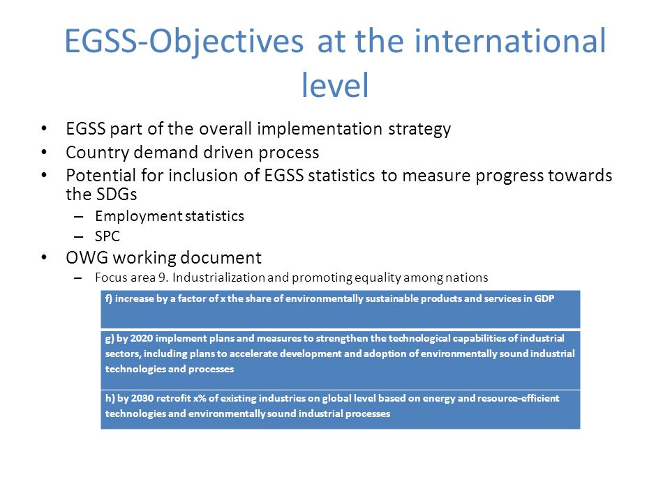 EGSS-Objectives at the international level EGSS part of the overall implementation strategy Country demand driven process Potential for inclusion of EGSS statistics to measure progress towards the SDGs – Employment statistics – SPC OWG working document – Focus area 9.
