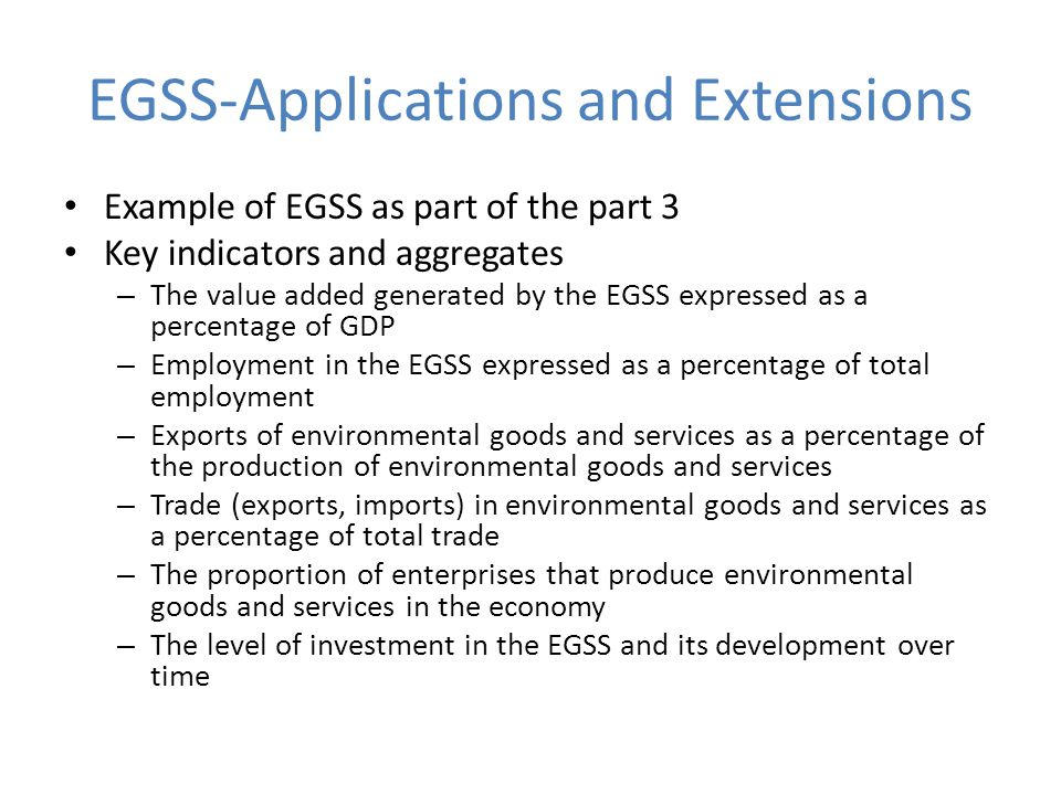 EGSS-Applications and Extensions Example of EGSS as part of the part 3 Key indicators and aggregates – The value added generated by the EGSS expressed as a percentage of GDP – Employment in the EGSS expressed as a percentage of total employment – Exports of environmental goods and services as a percentage of the production of environmental goods and services – Trade (exports, imports) in environmental goods and services as a percentage of total trade – The proportion of enterprises that produce environmental goods and services in the economy – The level of investment in the EGSS and its development over time