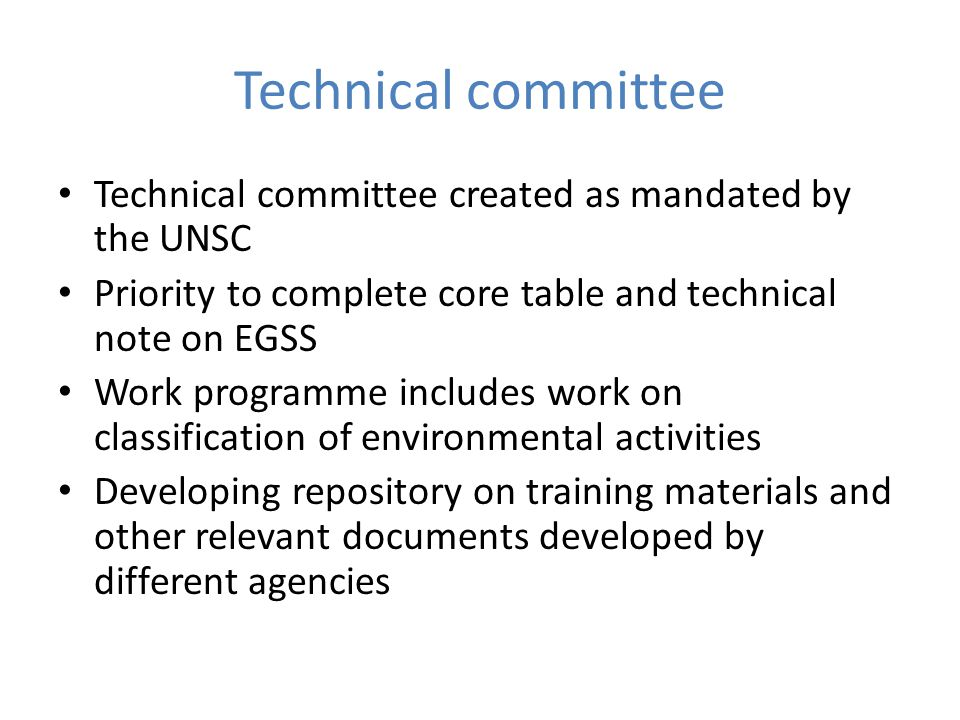 Technical committee Technical committee created as mandated by the UNSC Priority to complete core table and technical note on EGSS Work programme includes work on classification of environmental activities Developing repository on training materials and other relevant documents developed by different agencies