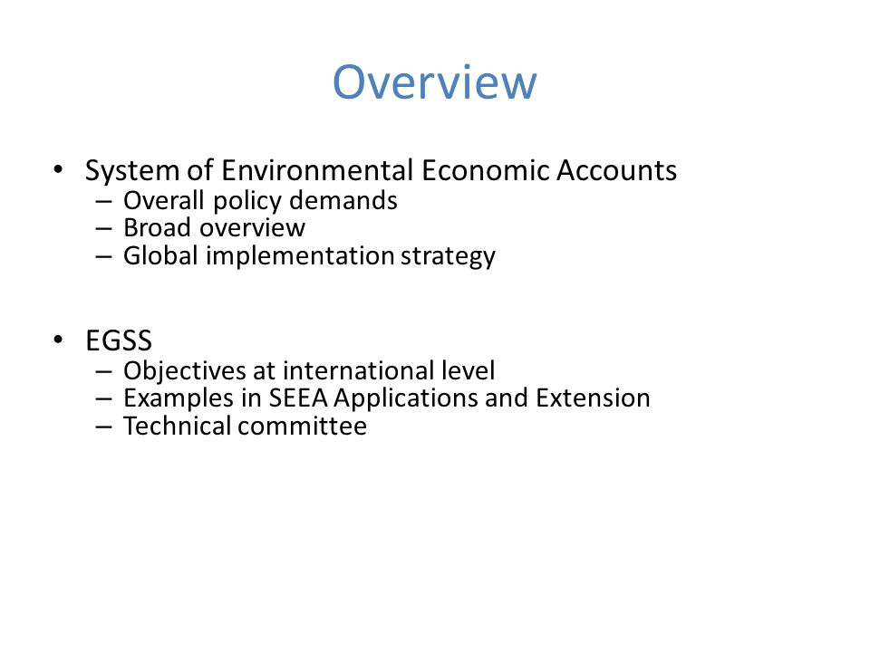 Overview System of Environmental Economic Accounts – Overall policy demands – Broad overview – Global implementation strategy EGSS – Objectives at international level – Examples in SEEA Applications and Extension – Technical committee
