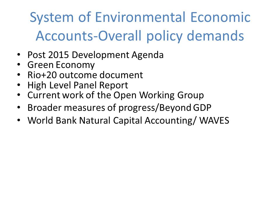 System of Environmental Economic Accounts-Overall policy demands Post 2015 Development Agenda Green Economy Rio+20 outcome document High Level Panel Report Current work of the Open Working Group Broader measures of progress/Beyond GDP World Bank Natural Capital Accounting/ WAVES