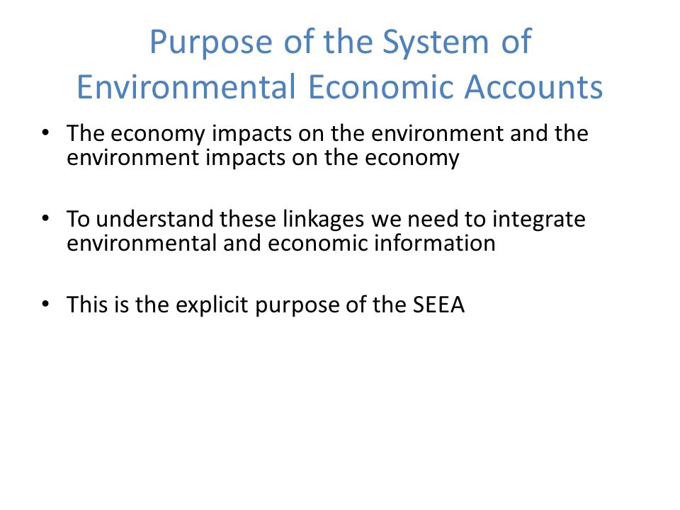 Purpose of the System of Environmental Economic Accounts The economy impacts on the environment and the environment impacts on the economy To understand these linkages we need to integrate environmental and economic information This is the explicit purpose of the SEEA