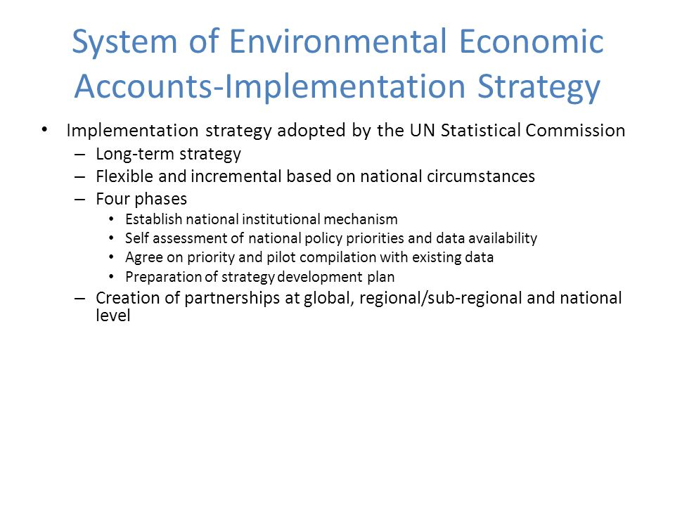 System of Environmental Economic Accounts-Implementation Strategy Implementation strategy adopted by the UN Statistical Commission – Long-term strategy – Flexible and incremental based on national circumstances – Four phases Establish national institutional mechanism Self assessment of national policy priorities and data availability Agree on priority and pilot compilation with existing data Preparation of strategy development plan – Creation of partnerships at global, regional/sub-regional and national level