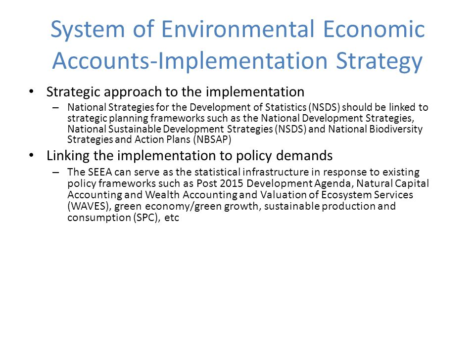 System of Environmental Economic Accounts-Implementation Strategy Strategic approach to the implementation – National Strategies for the Development of Statistics (NSDS) should be linked to strategic planning frameworks such as the National Development Strategies, National Sustainable Development Strategies (NSDS) and National Biodiversity Strategies and Action Plans (NBSAP) Linking the implementation to policy demands – The SEEA can serve as the statistical infrastructure in response to existing policy frameworks such as Post 2015 Development Agenda, Natural Capital Accounting and Wealth Accounting and Valuation of Ecosystem Services (WAVES), green economy/green growth, sustainable production and consumption (SPC), etc