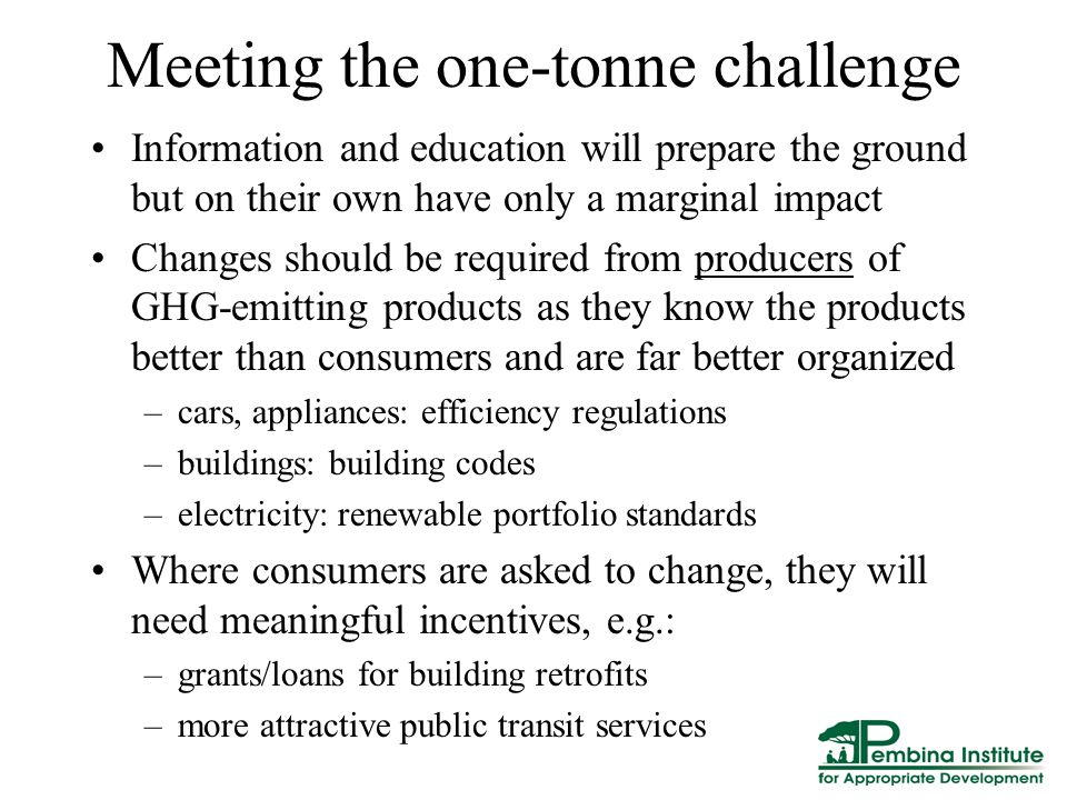 Meeting the one-tonne challenge Information and education will prepare the ground but on their own have only a marginal impact Changes should be required from producers of GHG-emitting products as they know the products better than consumers and are far better organized –cars, appliances: efficiency regulations –buildings: building codes –electricity: renewable portfolio standards Where consumers are asked to change, they will need meaningful incentives, e.g.: –grants/loans for building retrofits –more attractive public transit services