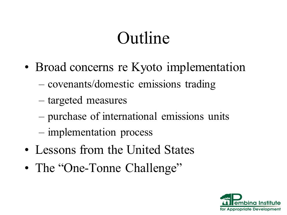 Outline Broad concerns re Kyoto implementation –covenants/domestic emissions trading –targeted measures –purchase of international emissions units –implementation process Lessons from the United States The One-Tonne Challenge
