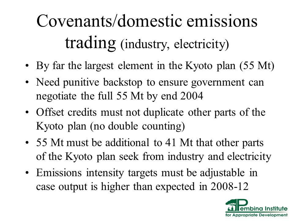 Covenants/domestic emissions trading (industry, electricity) By far the largest element in the Kyoto plan (55 Mt) Need punitive backstop to ensure government can negotiate the full 55 Mt by end 2004 Offset credits must not duplicate other parts of the Kyoto plan (no double counting) 55 Mt must be additional to 41 Mt that other parts of the Kyoto plan seek from industry and electricity Emissions intensity targets must be adjustable in case output is higher than expected in