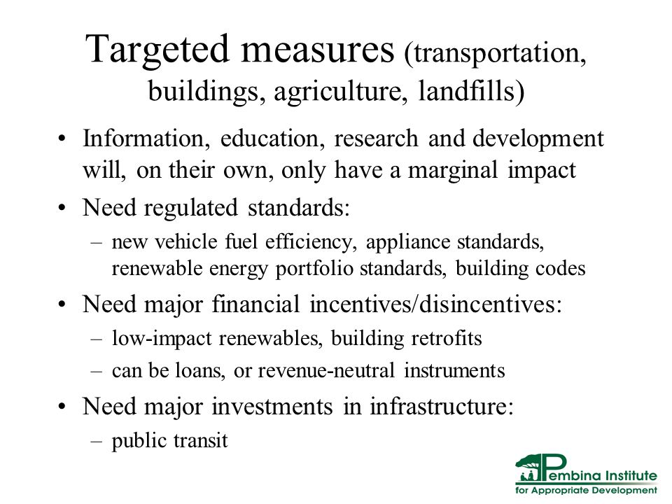 Targeted measures (transportation, buildings, agriculture, landfills) Information, education, research and development will, on their own, only have a marginal impact Need regulated standards: –new vehicle fuel efficiency, appliance standards, renewable energy portfolio standards, building codes Need major financial incentives/disincentives: –low-impact renewables, building retrofits –can be loans, or revenue-neutral instruments Need major investments in infrastructure: –public transit