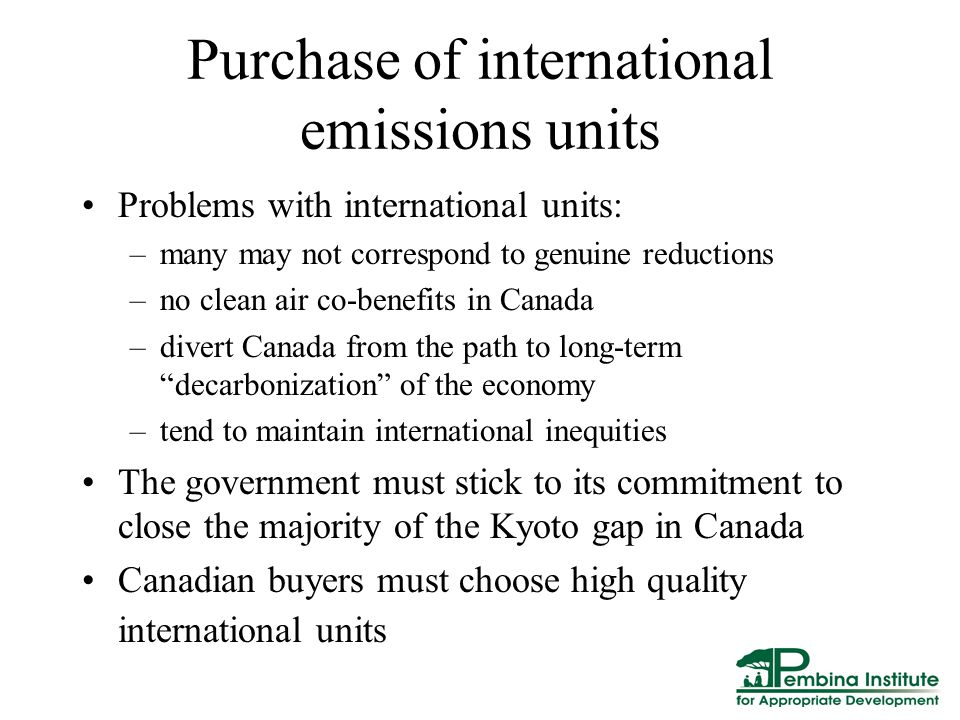 Purchase of international emissions units Problems with international units: –many may not correspond to genuine reductions –no clean air co-benefits in Canada –divert Canada from the path to long-term decarbonization of the economy –tend to maintain international inequities The government must stick to its commitment to close the majority of the Kyoto gap in Canada Canadian buyers must choose high quality international units