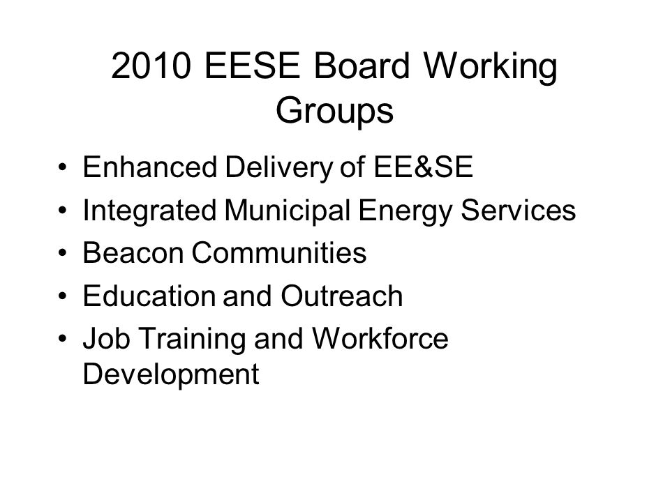 2010 EESE Board Working Groups Enhanced Delivery of EE&SE Integrated Municipal Energy Services Beacon Communities Education and Outreach Job Training and Workforce Development