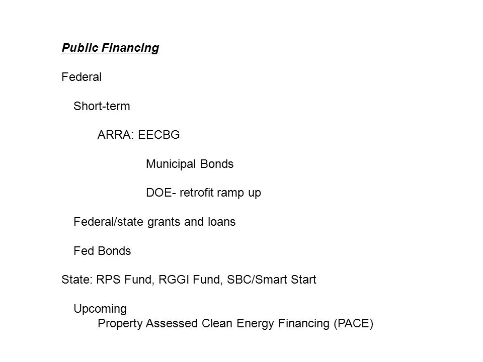 Public Financing Federal Short-term ARRA: EECBG Municipal Bonds DOE- retrofit ramp up Federal/state grants and loans Fed Bonds State: RPS Fund, RGGI Fund, SBC/Smart Start Upcoming Property Assessed Clean Energy Financing (PACE)