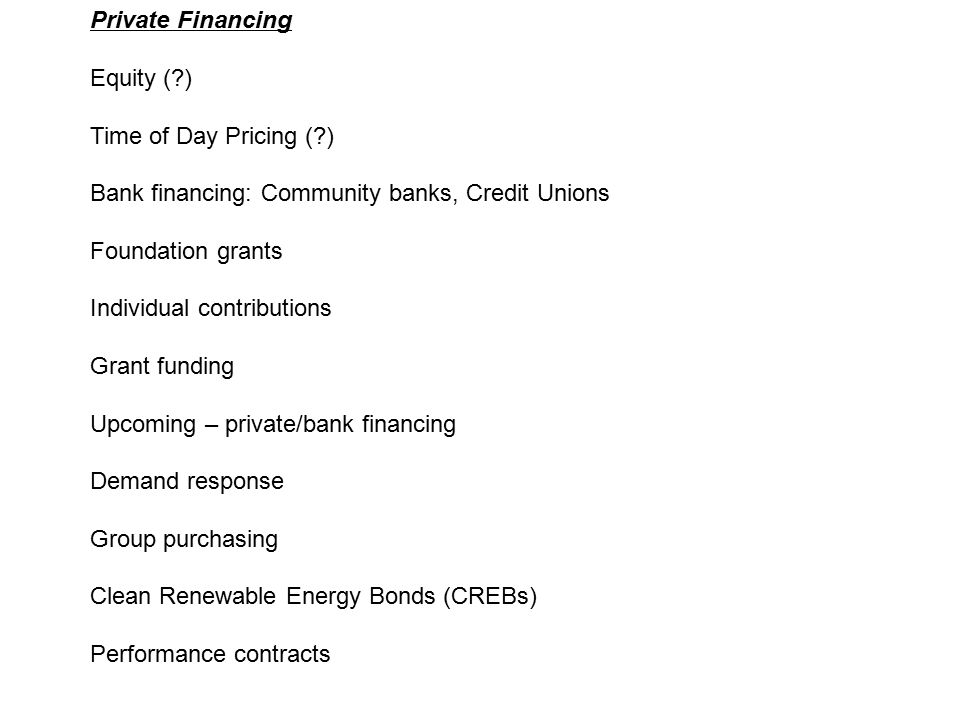Private Financing Equity ( ) Time of Day Pricing ( ) Bank financing: Community banks, Credit Unions Foundation grants Individual contributions Grant funding Upcoming – private/bank financing Demand response Group purchasing Clean Renewable Energy Bonds (CREBs) Performance contracts