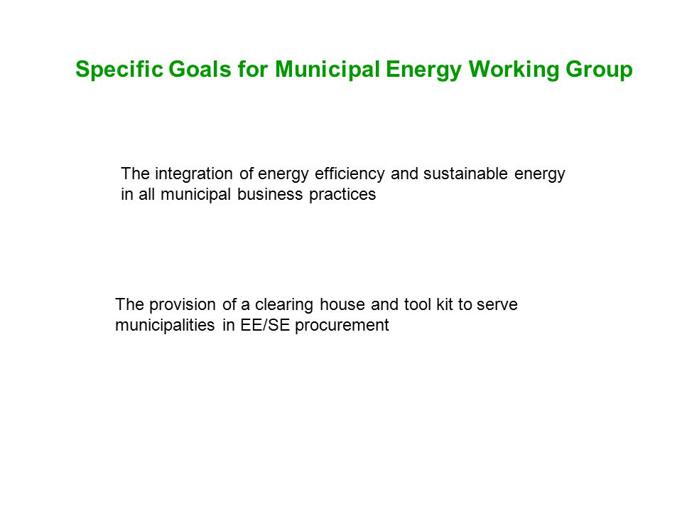Specific Goals for Municipal Energy Working Group The integration of energy efficiency and sustainable energy in all municipal business practices The provision of a clearing house and tool kit to serve municipalities in EE/SE procurement