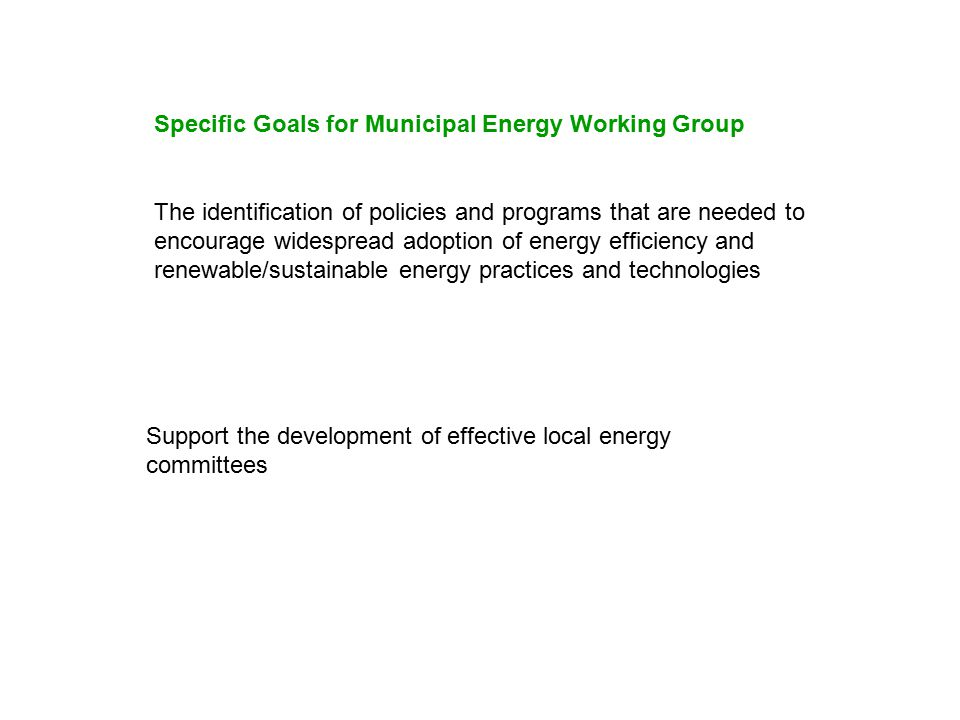 The identification of policies and programs that are needed to encourage widespread adoption of energy efficiency and renewable/sustainable energy practices and technologies Support the development of effective local energy committees Specific Goals for Municipal Energy Working Group