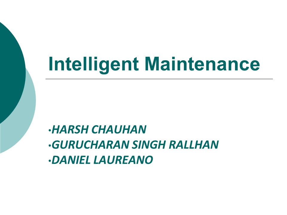 Intelligent Maintenance HARSH CHAUHAN GURUCHARAN SINGH RALLHAN DANIEL LAUREANO